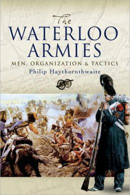 Waterloo Armies: Men, Organization and Tactics