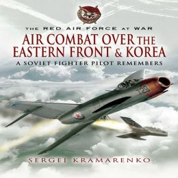 The Red Air Force at War: Air Combat over the Eastern Front and Korea: A Soviet Fighter Pilot Remembers
