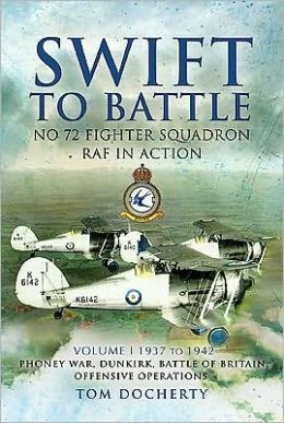 Swift to Battle: No. 72 Fighter Squadron RAF in Action: Volume 1: Re-formation in 1937, The Phoney War, Dunkirk, The Battle of Britain and Offensive Operations over Occupied Europe 1942