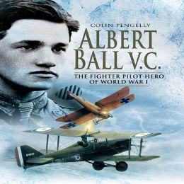 Albert Ball VC: The Fighter Pilot Hero of World War One
