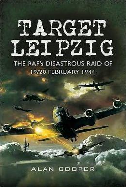 Target Leipzig: The RAF's Disastrous Raid of 19/20 February 1944