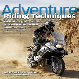 Adventure Riding Techniques: The Essential Guide to All the Skills You Need for Off-Road Adventure Riding