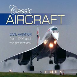 Classic Aircraft: Civilian Aviation from 1906 Until the Present Day