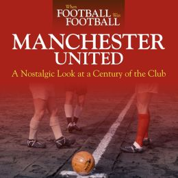 When Football was Football: Manchester United: A Nostalgic Look at a Century of the Club