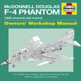 McDonnell Douglas F-4 Phantom Manual 1958 Onwards (all marks): An Insight into Owning, Flying and Maintaining the USAF's