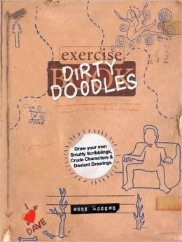 Dirty Doodles: Draw Your Own Smutty Scribblings, Crude Characters & Deviant Drawings