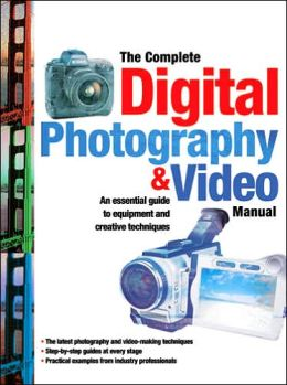 The Complete Digital Photography & Video Manual: An Essential Guide to Equipment and Creative Techniques