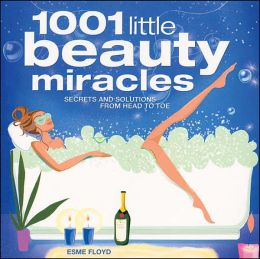 1001 Little Beauty Miracles : Secrets and Solutions from Head to Toe