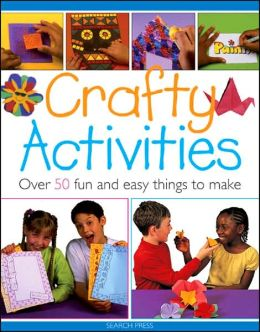 Crafty Activities: Over 50 Fun and Easy Things to Make