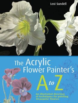 The Acrylic Flower Painter's A to Z: An Illustrated Directory of Techniques for Painting 40 Popular Flowers