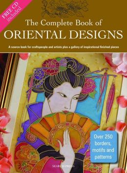 The Complete Book of Oriental Designs: A Source Book for Craftspeople and Artists Plus a Gallery of Inspirational Finished Pieces