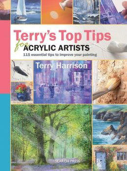 Terry's Top Tips for Acrylic Artists: Over 100 Essential Tips to Improve Your Painting