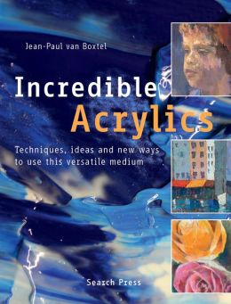 Incredible Acrylics: Techniques, Ideas & New Ways to Use This Versatile Medium