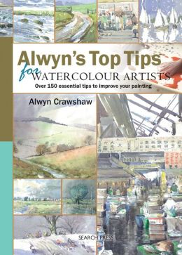 Alwyn's Top Tips for Watercolour Artists: Over 150 Essential Tips to Improve Your Painting