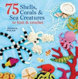 75 Shells, Corals & Colourful Creatures of the Sea to Knit & Crochet