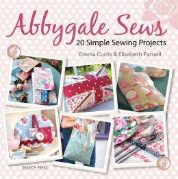 Abbygale Sews: 20 Simple Sewing Projects Emma Curtis and Elizabeth Parnell