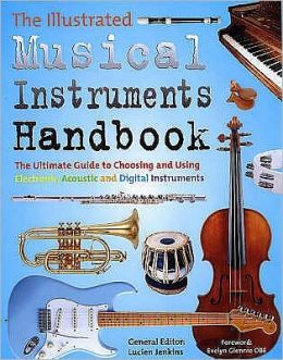 The Illustrated Musical Instruments Handbook : The Ultimate Guide to Choosing and Using Electronic, Acoustic and Digital Instruments