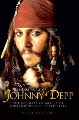 The Secret World of Johnny Depp: The Intimate Biography of Hollywood's Best Loved Rebel