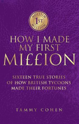 How I Made My First Million: Ten True Stories of How British Tycoons Made Their Fortunes