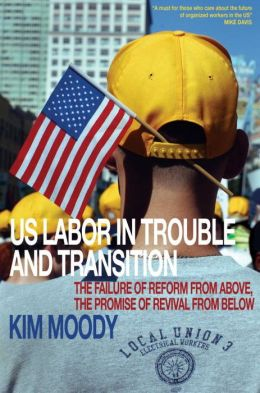 U.S. Labor in Trouble and Transition: The Failure of Reform from Above, The Promise of Revival from Below