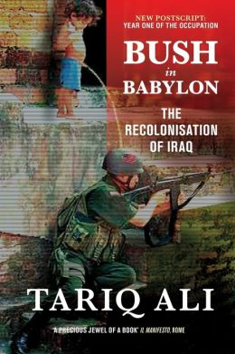 Bush in Babylon: The Recolonisation of Iraq