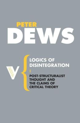 Logics of Disintegration: Poststructuralist Thought and the Claims of Critical Theory