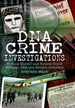 DNA Crime Investigations: Solving Murder and Serious Crime Through DNA and Modern Forensics