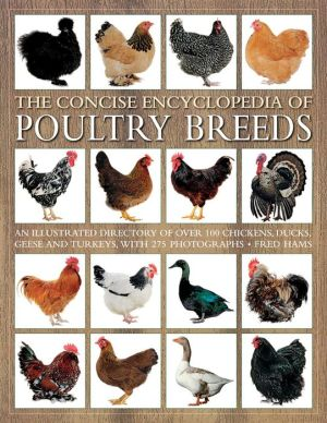 The Concise Encyclopedia of Poultry Breeds: An Illustrated Directory Of Over 100 Chickens, Ducks, Geese And Turkeys, With 275 Photographs