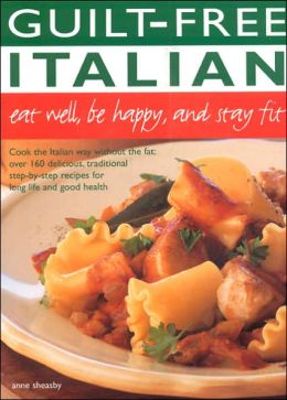 Guilt Free Italian: Cook the Italian Way Without the Fat: over 160 Delicious, Traditional Step-by-Step Recipes for Long Life and Good Health