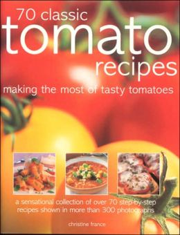 70 Classic Tomato Recipes: Making the Most of Tasty Tomatoes