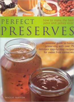 Perfect Preserves: How to Make the Best Jams and Jellies Ever: an Essential Guide to Home Preserving with over 75 Delicious Step-by-Step Recipes for Sweet Fruit Conserves