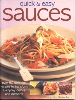 Quick and Easy Sauces: Over 70 Delicious Recipes to Transform Everyday Dishes and Desserts