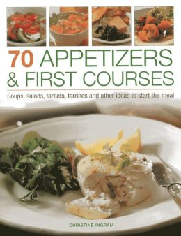 70 Appetizers & First Courses: Soups, Salads, Tartlets, Terrines And Other Ideas To Start The Meal