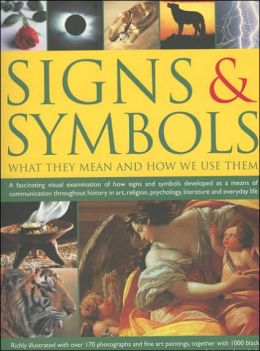 Signs and Symbols: What They Mean and How We Use Them: A Fascinating Visual Examination of How Signs and Symbols Developed as a Means of Communication Throughout History in Art, Religion, Psychology, Literature and Everyday Life