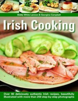 Irish Cooking: Over 90 Deliciously Authentic Irish Recipes, Beautifully Illustrated With More Than 250 Step-By-Step Photographs