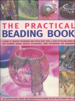 Practical Beading Book: A Guide To Creative Techniques And Styles With Over 70 Easy-To-Follow Projects For Stunning Beaded Jewellery, Accessories, Decorations And Ornaments