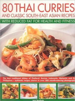 80 Thai Curries and Classic South-East Asian Recipes with Reduced Fat for Health and Fitness: The Best Traditional Dishes of Thailand, Burma, Indonesia, Malaysia and the Philippines - Authentic Recipes Shown in over 360 Mouthwatering Photographs