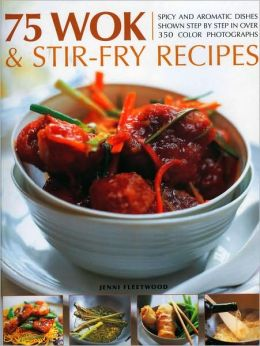 75 Wok and Stir-Fry Recipes: A special collection of fabulous spicy and aromatic Far Eastern recipes shown step by step in 300 color photographs