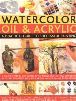 Watercolor, Oil and Acrylic: A Practical Guide to Successful Painting: A Complete Step-by-Step Course in Techniques, from Getting Started to Achieving Excellence