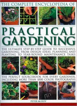 Complete Encyclopedia of Practical Gardening: The complete step-by-step guide to successful gardening from designing, planning and planting to year-round maintenance tasks; A perfect sourcebook for every gardener, including more than 1400 color