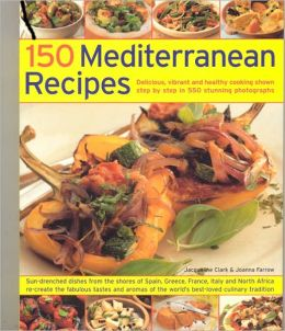 150 Mediterranean Recipes: Delicious, Vibrant and Healthy Cooking Shown Step by Step in 550 Stunning Photographs