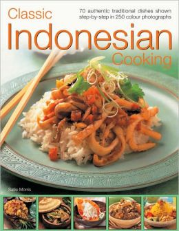 Classic Indonesian Cooking: 70 traditional dishes from an undiscovered cuisine, shown step-by-step in over 250 simple-to-follow photographs