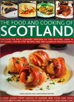Food and Cooking of Scotland: Discover the Rich Culinary Heritage of This Historic Land in 70 Classic Step-by-Step Recipes and 300 Glorious Photographs