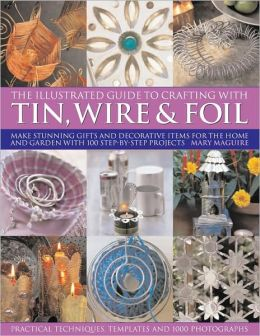 Illustrated Guide to Crafting with Tin, Wire and Foil: Create stunning decorative items for the home and garden with 100 step-by-step projects