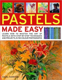Pastels Made Easy: learn how to use pastels with step-by-step techniques and projects to follow, in 150 colour photographs