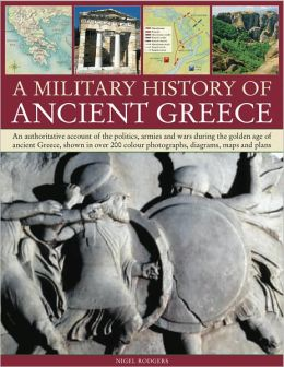 A Military Histroy of Ancient Greece: An authoritative account of the politics, armies and wars during the golden age of ancient Greece, shown in over 200 color photographs, diagrams, maps and plans