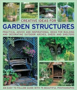 Creative Ideas for Garden Structures: Practical advice on decorating and building arches, sheds and shelters. An easy-to-follow guide with 100 beautiful photographs