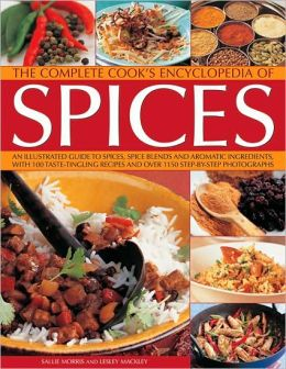 The Complete Cook's Encyclopedia to Spices: An illustrated guide to spices, spice blends and aromatic ingredients, with 100 taste-tingling recipes and 1200 step-by-step photographs