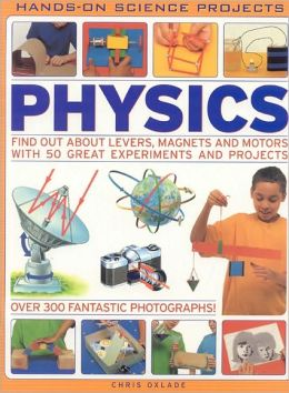 Physics (Hands-on SciEncyclopediae Projects): Find out about levers, magnets and motors with 50 great experiments and projects with 300 fantastic photographs!