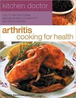 Arthritis Cooking for Health: Over 50 Delicious Recipes Designed to Relieve the Symptoms of Arthritis
